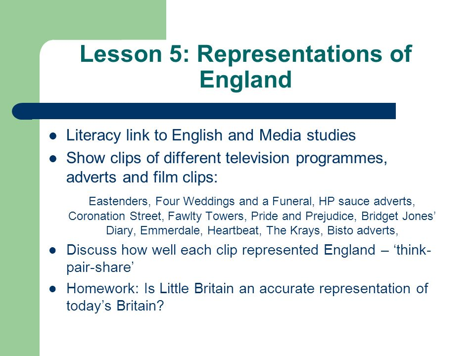 Lesson 5: Representations of England Literacy link to English and Media studies Show clips of different television programmes, adverts and film clips: