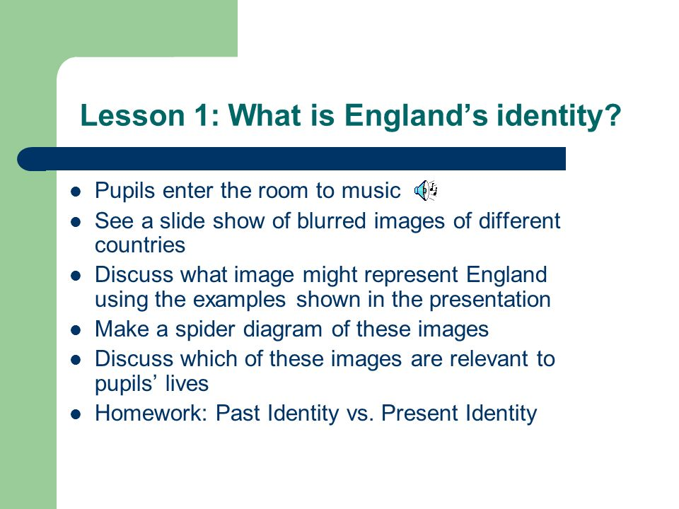 Lesson 1: What is Englands identity? Pupils enter the room to music See a slide show of blurred images of different countries Discuss what image might