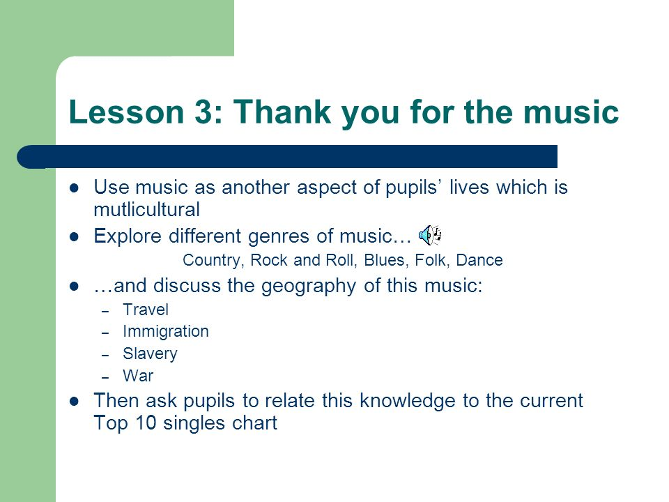 Lesson 3: Thank you for the music Use music as another aspect of pupils lives which is mutlicultural Explore different genres of music… Country, Rock