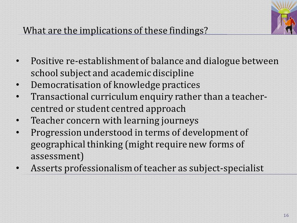 Positive re-establishment of balance and dialogue between school subject and academic discipline Democratisation of knowledge practices Transactional curriculum enquiry rather than a teacher- centred or student centred approach Teacher concern with learning journeys Progression understood in terms of development of geographical thinking (might require new forms of assessment) Asserts professionalism of teacher as subject-specialist What are the implications of these findings.