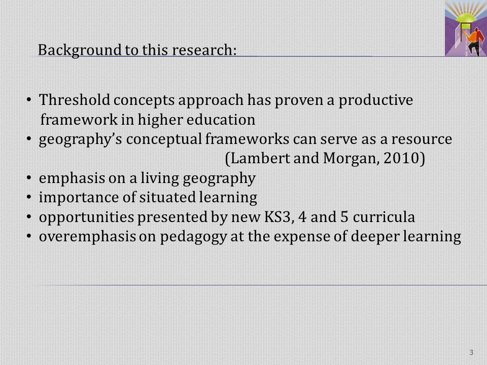 Threshold concepts approach has proven a productive framework in higher education geographys conceptual frameworks can serve as a resource (Lambert and Morgan, 2010) emphasis on a living geography importance of situated learning opportunities presented by new KS3, 4 and 5 curricula overemphasis on pedagogy at the expense of deeper learning Background to this research: 3