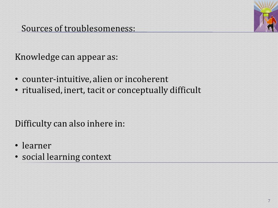 Knowledge can appear as: counter-intuitive, alien or incoherent ritualised, inert, tacit or conceptually difficult Difficulty can also inhere in: learner social learning context Sources of troublesomeness: 7