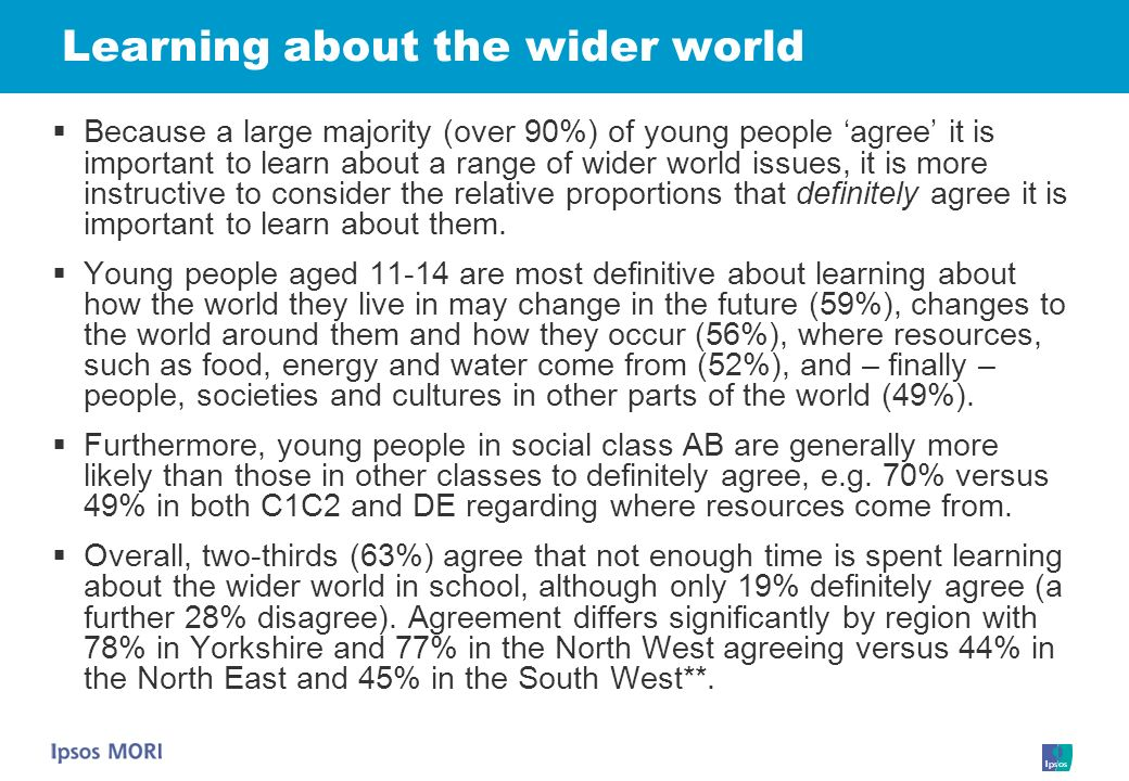 Learning about the wider world Because a large majority (over 90%) of young people agree it is important to learn about a range of wider world issues, it is more instructive to consider the relative proportions that definitely agree it is important to learn about them.