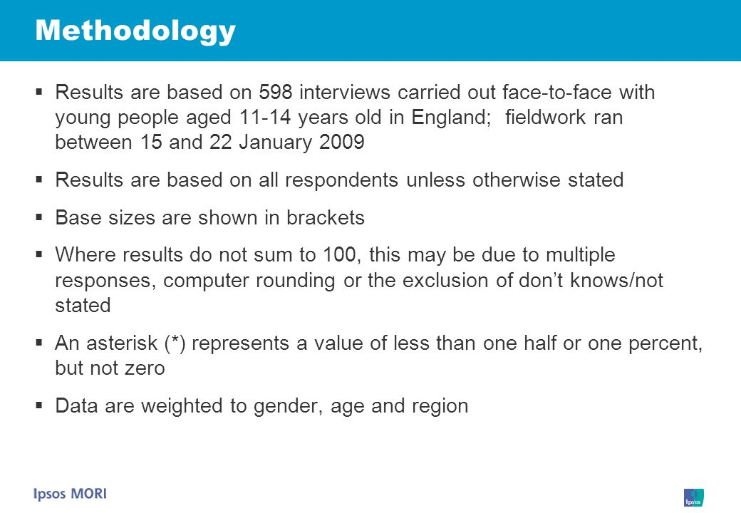 Methodology Results are based on 598 interviews carried out face-to-face with young people aged 11-14 years old in England; fieldwork ran between 15 and 22 January 2009 Results are based on all respondents unless otherwise stated Base sizes are shown in brackets Where results do not sum to 100, this may be due to multiple responses, computer rounding or the exclusion of dont knows/not stated An asterisk (*) represents a value of less than one half or one percent, but not zero Data are weighted to gender, age and region