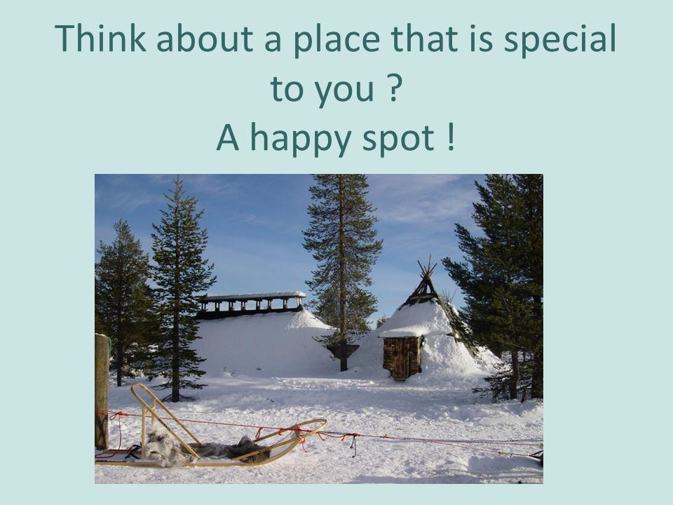 Think about a place that is special to you ? A happy spot !