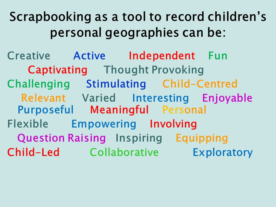 Scrapbooking as a tool to record childrens personal geographies can be: Creative Active Independent Fun Captivating Thought Provoking Challenging Stimulating Child-Centred Relevant Varied Interesting Enjoyable Purposeful Meaningful Personal Flexible Empowering Involving Question Raising Inspiring Equipping Child-Led Collaborative Exploratory