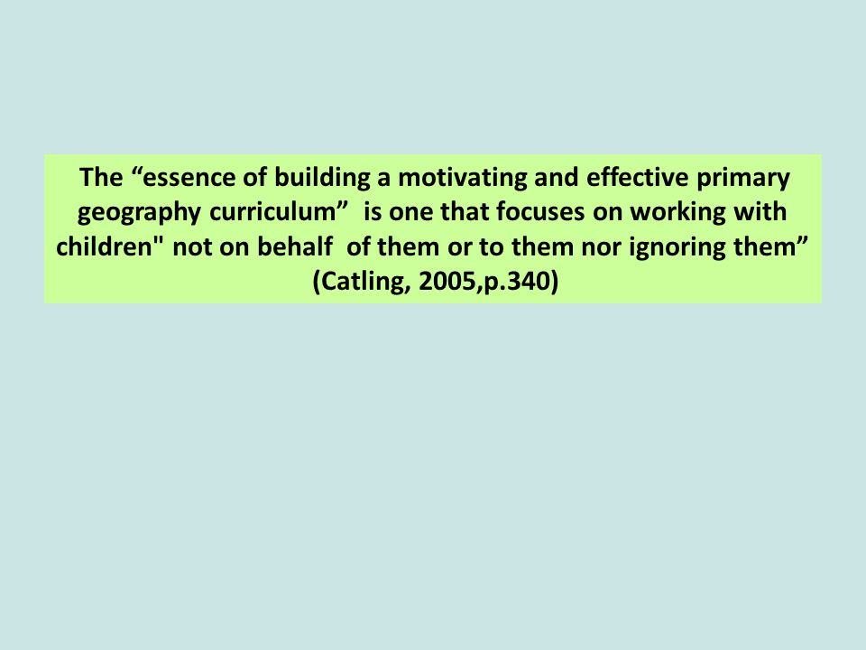 The essence of building a motivating and effective primary geography curriculum is one that focuses on working with children not on behalf of them or to them nor ignoring them (Catling, 2005,p.340)