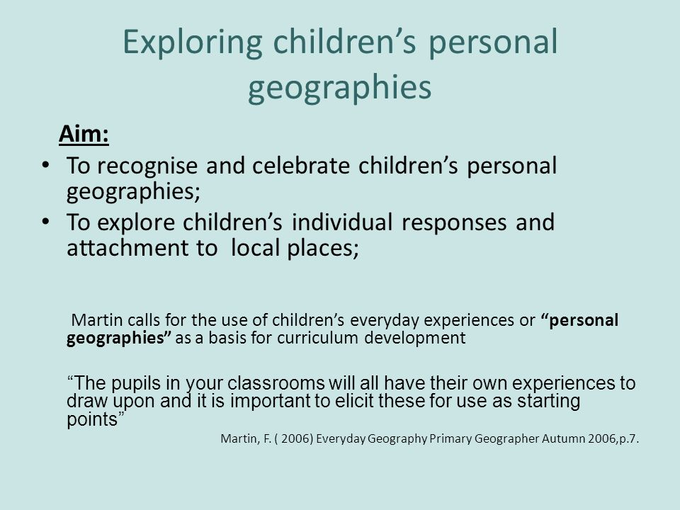Exploring childrens personal geographies Aim: To recognise and celebrate childrens personal geographies; To explore childrens individual responses and attachment to local places; Martin calls for the use of childrens everyday experiences or personal geographies as a basis for curriculum development The pupils in your classrooms will all have their own experiences to draw upon and it is important to elicit these for use as starting points Martin, F.