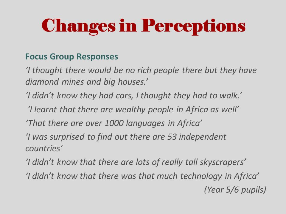 Changes in Perceptions Focus Group Responses I thought there would be no rich people there but they have diamond mines and big houses. I didnt know th