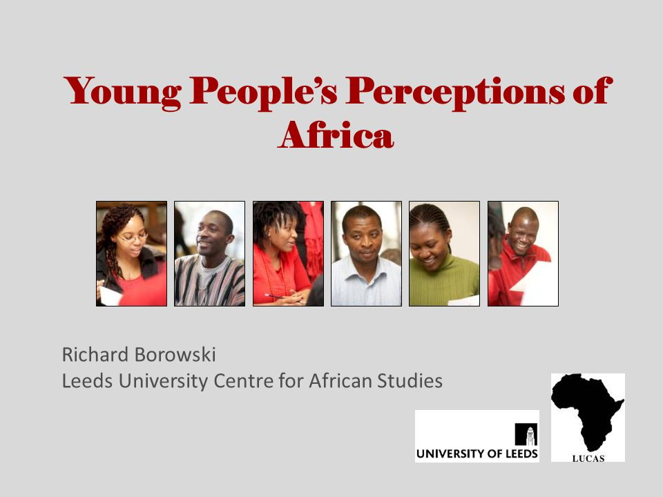 Young Peoples Perceptions of Africa Richard Borowski Leeds University Centre for African Studies