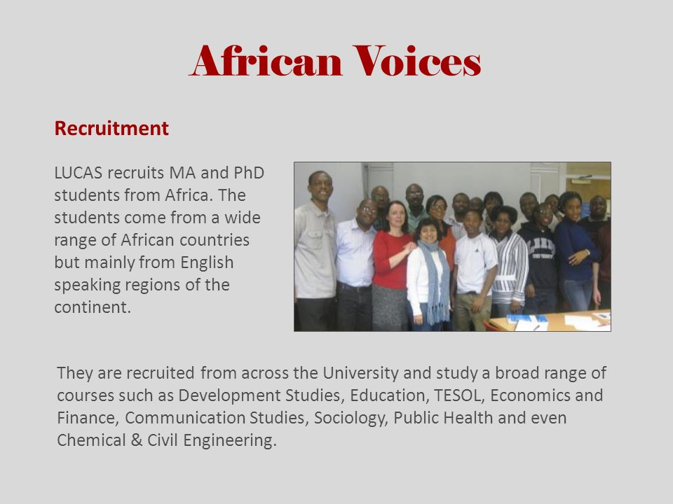 African Voices Recruitment LUCAS recruits MA and PhD students from Africa. The students come from a wide range of African countries but mainly from En