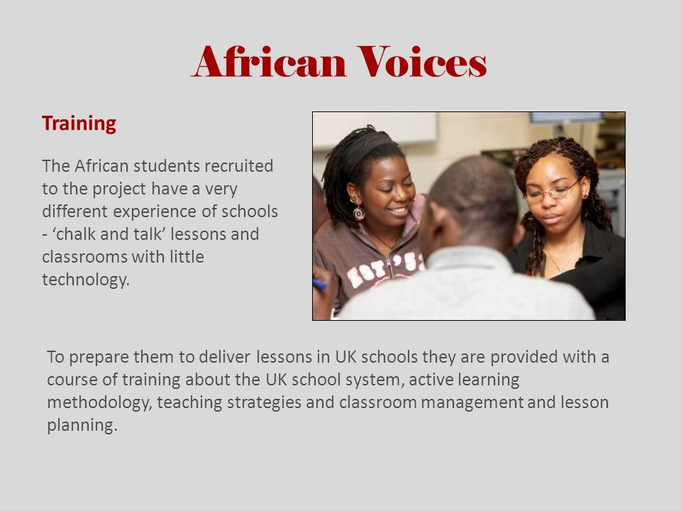 African Voices Training The African students recruited to the project have a very different experience of schools - chalk and talk lessons and classro