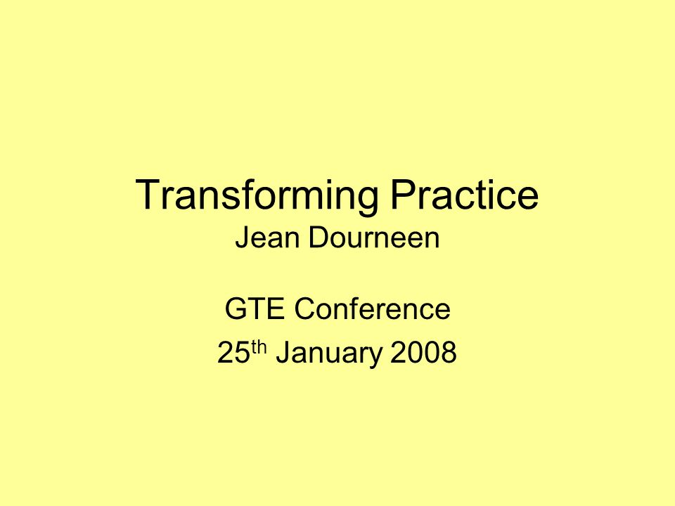 Transforming Practice Jean Dourneen GTE Conference 25 th January 2008