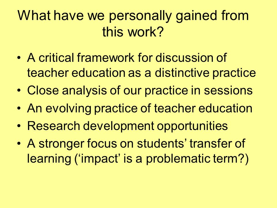 What have we personally gained from this work? A critical framework for discussion of teacher education as a distinctive practice Close analysis of ou