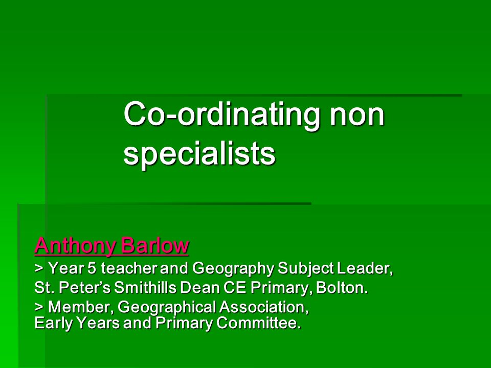 Co-ordinating non specialists Anthony Barlow > Year 5 teacher and Geography Subject Leader, St. Peters Smithills Dean CE Primary, Bolton. > Member, Ge