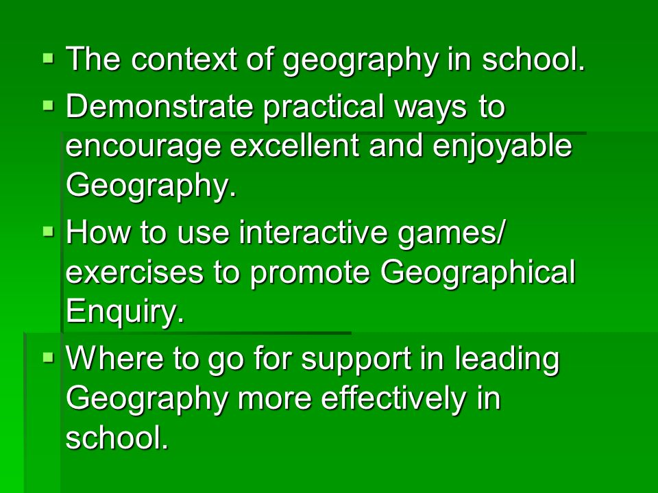 The context of geography in school. The context of geography in school. Demonstrate practical ways to encourage excellent and enjoyable Geography. Dem