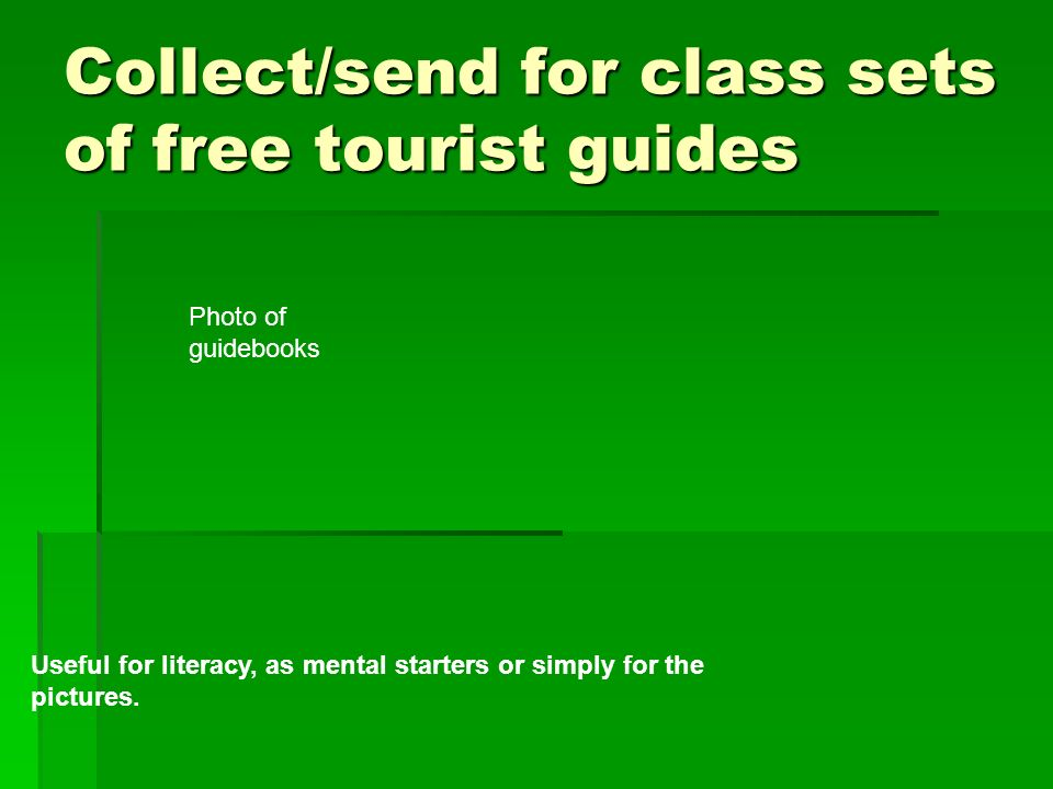 Collect/send for class sets of free tourist guides Useful for literacy, as mental starters or simply for the pictures. Photo of guidebooks