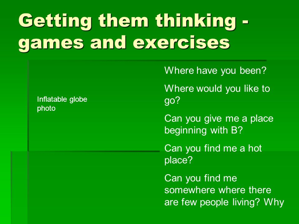 Getting them thinking - games and exercises Where have you been? Where would you like to go? Can you give me a place beginning with B? Can you find me