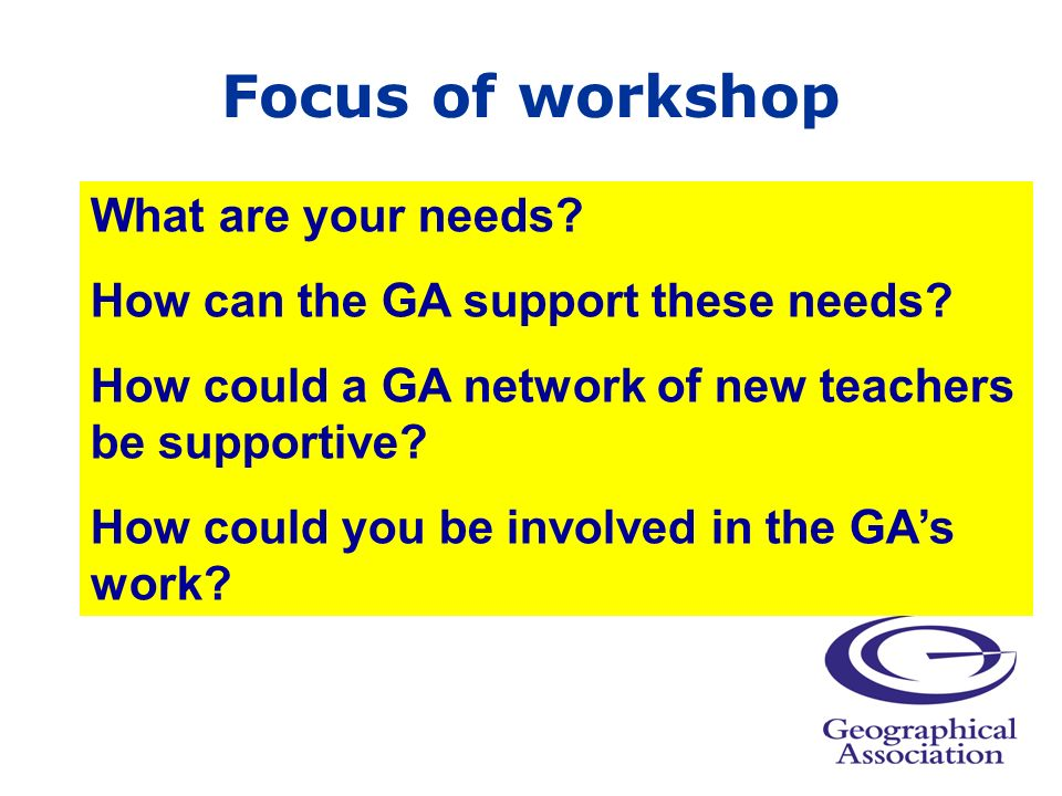 Focus of workshop What are your needs. How can the GA support these needs.