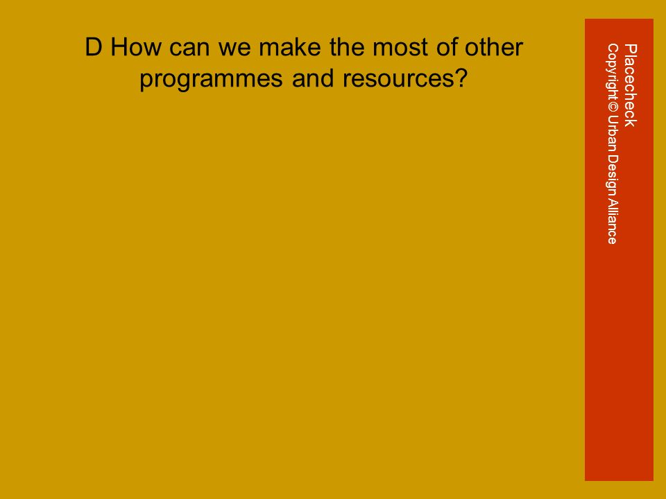 D How can we make the most of other programmes and resources.