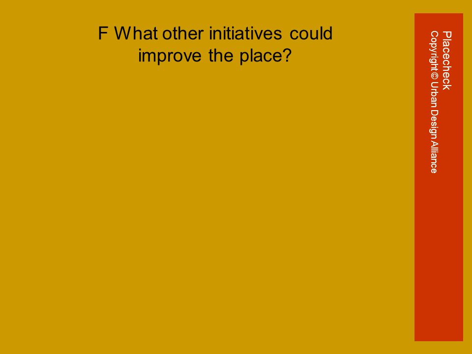 F What other initiatives could improve the place PlacecheckCopyright © Urban Design Alliance