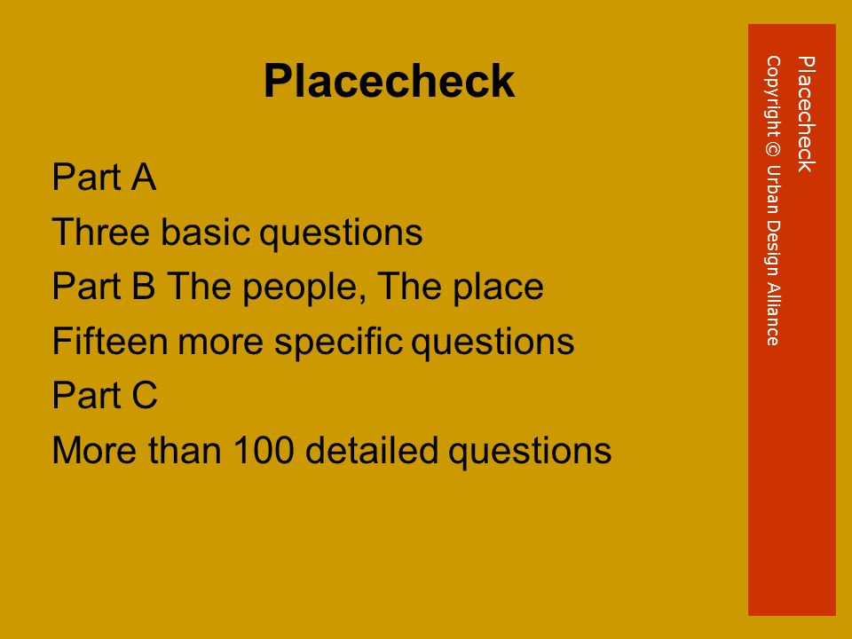 Placecheck Part A Three basic questions Part B The people, The place Fifteen more specific questions Part C More than 100 detailed questions PlacecheckCopyright © Urban Design Alliance