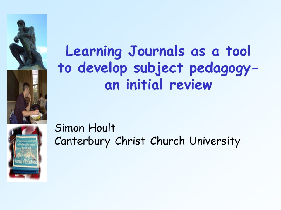Learning Journals as a tool to develop subject pedagogy- an initial review Simon Hoult Canterbury Christ Church University