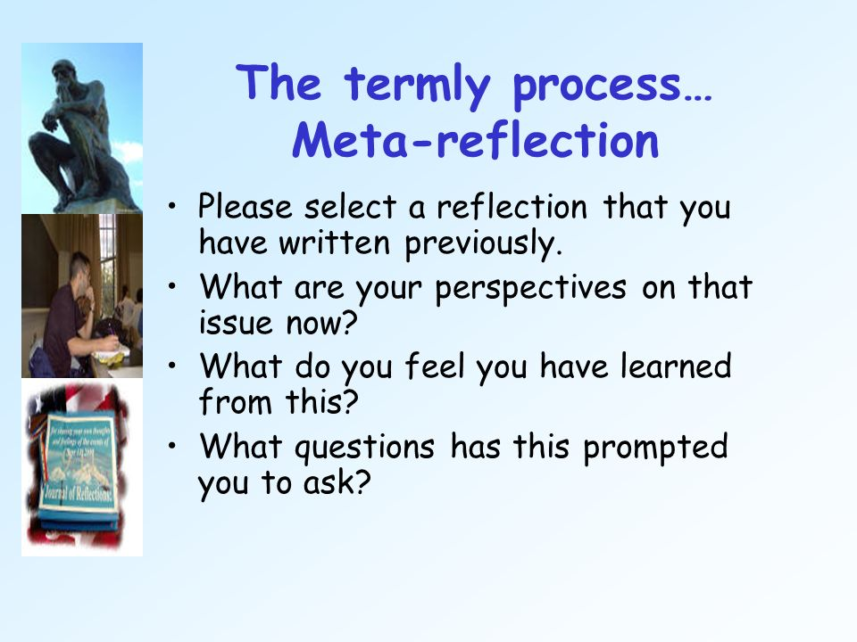 The termly process… Meta-reflection Please select a reflection that you have written previously. What are your perspectives on that issue now? What do