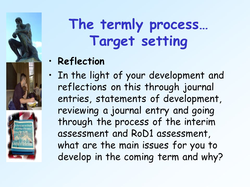 The termly process… Target setting Reflection In the light of your development and reflections on this through journal entries, statements of developm