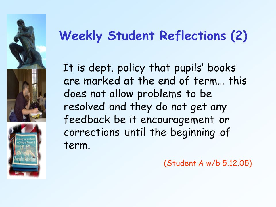 Weekly Student Reflections (2) It is dept. policy that pupils books are marked at the end of term… this does not allow problems to be resolved and the