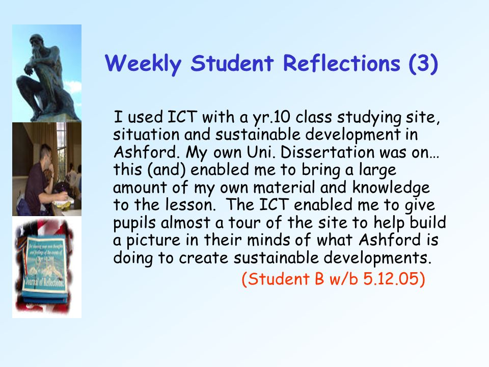 Weekly Student Reflections (3) I used ICT with a yr.10 class studying site, situation and sustainable development in Ashford. My own Uni. Dissertation