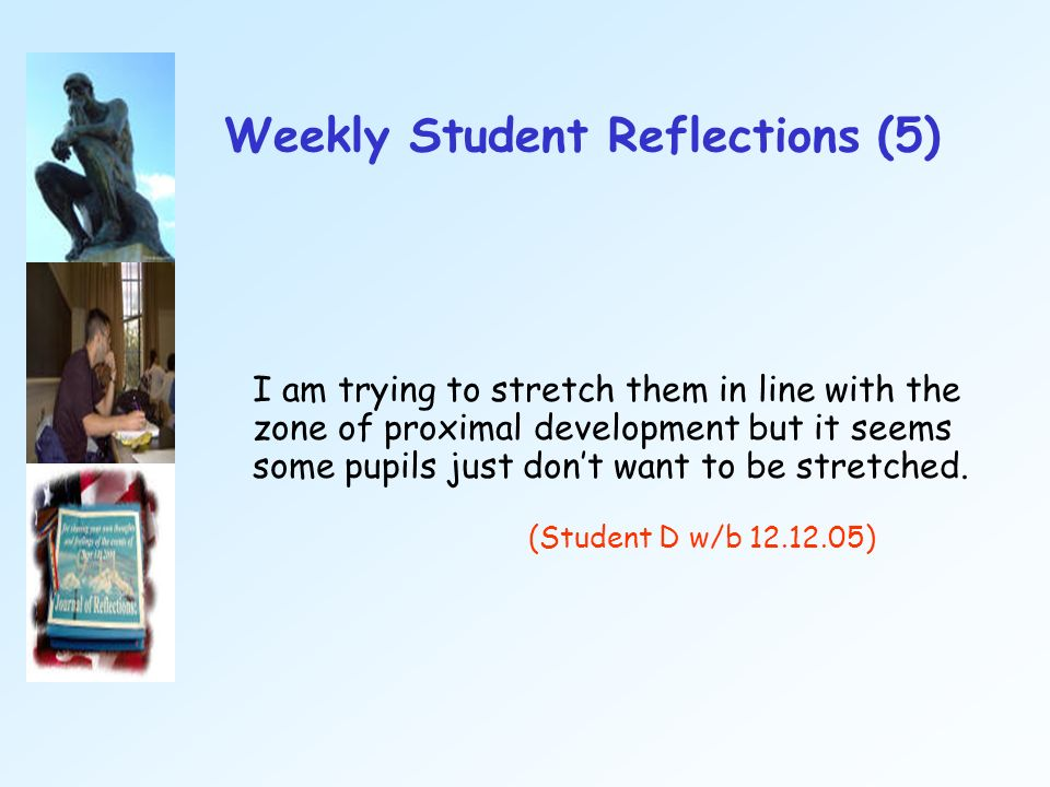 Weekly Student Reflections (5) I am trying to stretch them in line with the zone of proximal development but it seems some pupils just dont want to be