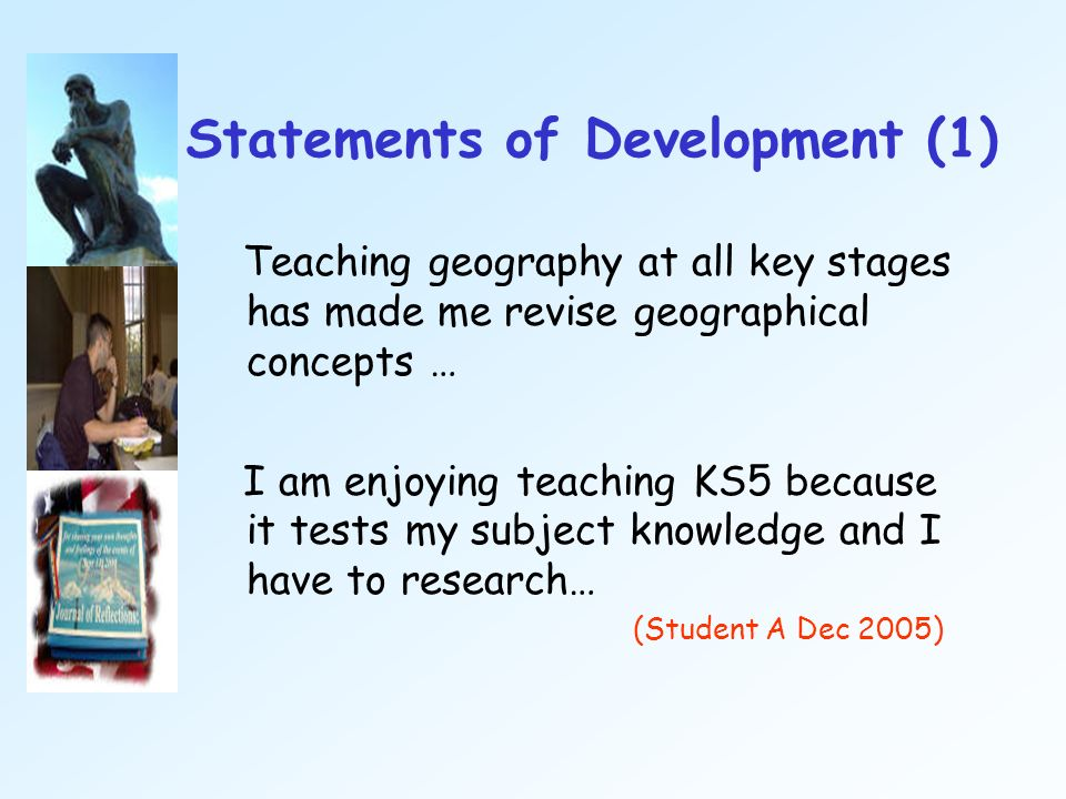 Statements of Development (1) Teaching geography at all key stages has made me revise geographical concepts … I am enjoying teaching KS5 because it te