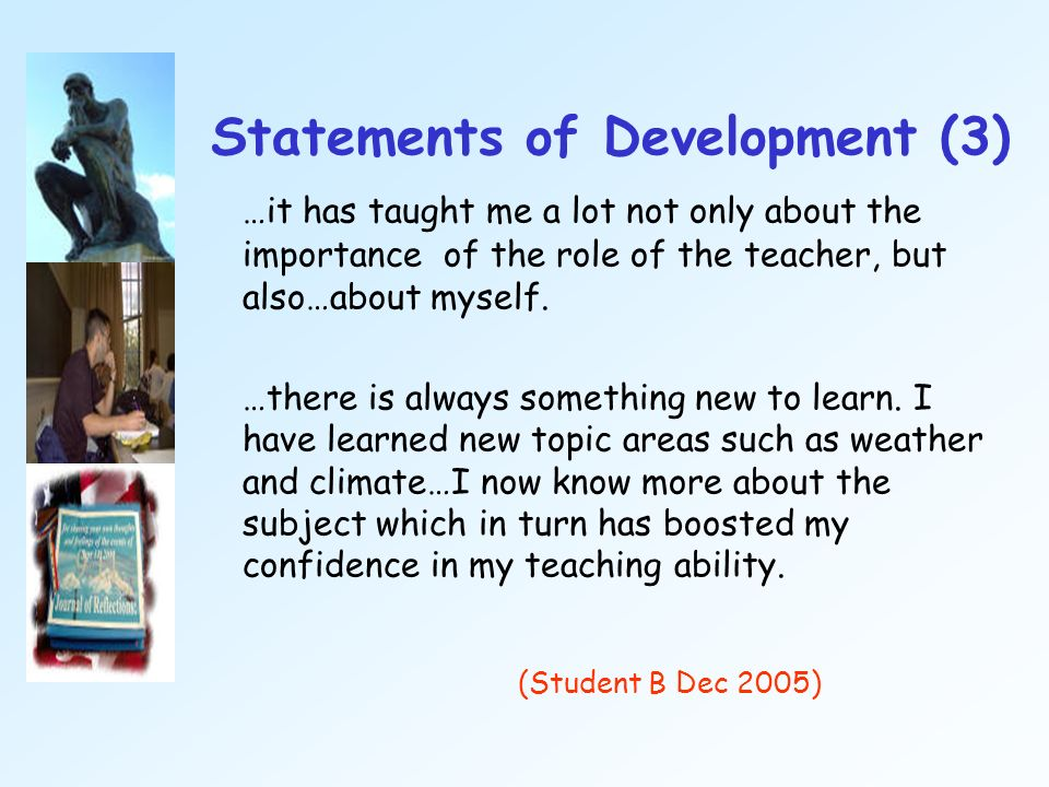Statements of Development (3) …it has taught me a lot not only about the importance of the role of the teacher, but also…about myself. …there is alway