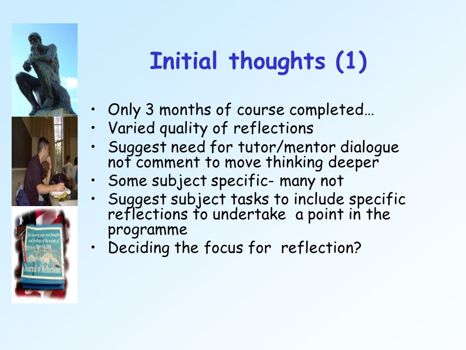 Initial thoughts (1) Only 3 months of course completed… Varied quality of reflections Suggest need for tutor/mentor dialogue not comment to move think