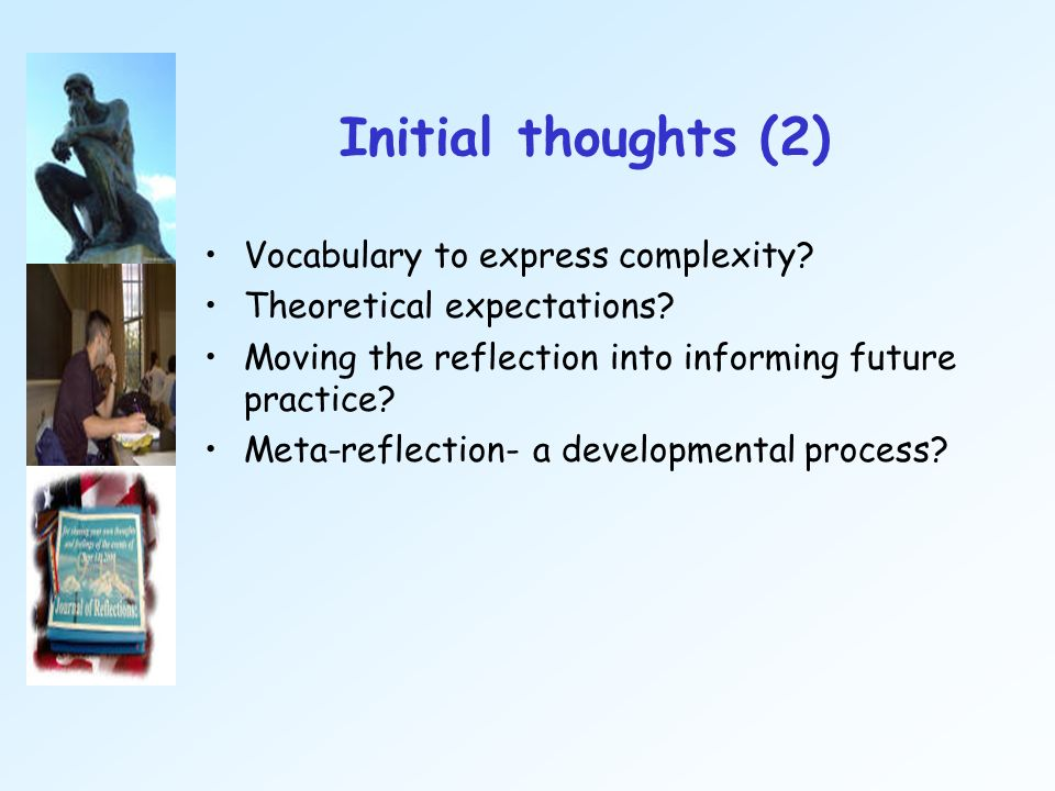 Initial thoughts (2) Vocabulary to express complexity? Theoretical expectations? Moving the reflection into informing future practice? Meta-reflection