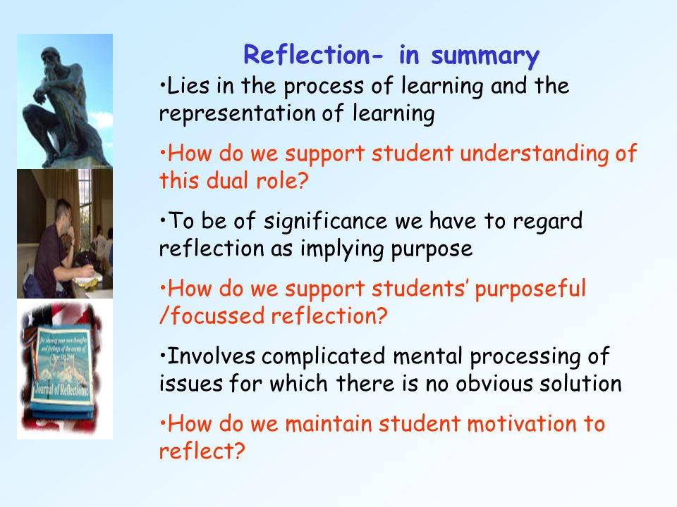 Reflection- in summary Lies in the process of learning and the representation of learning How do we support student understanding of this dual role? T