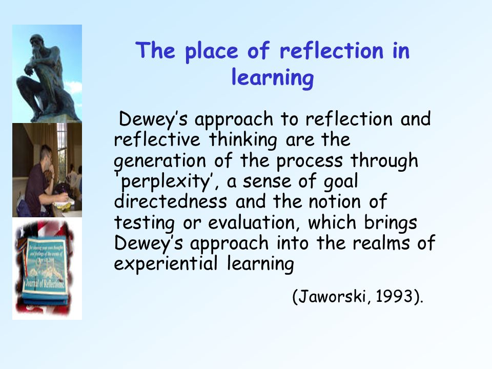 The place of reflection in learning Deweys approach to reflection and reflective thinking are the generation of the process through 'perplexity, a sen