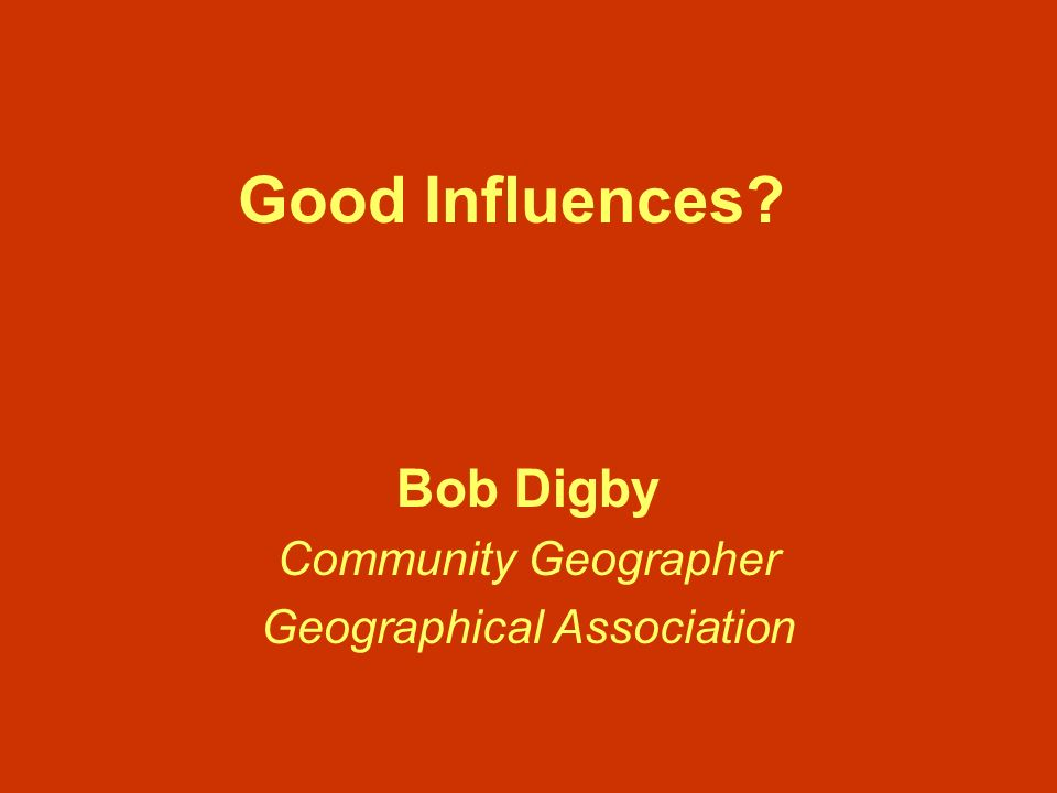 Good Influences? Bob Digby Community Geographer Geographical Association