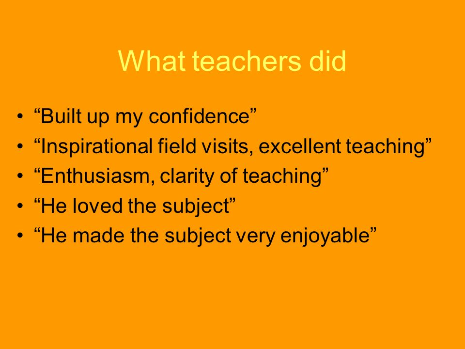 What teachers did Built up my confidence Inspirational field visits, excellent teaching Enthusiasm, clarity of teaching He loved the subject He made t