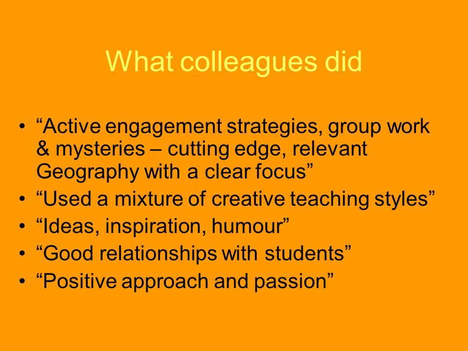 What colleagues did Active engagement strategies, group work & mysteries – cutting edge, relevant Geography with a clear focus Used a mixture of creative teaching styles Ideas, inspiration, humour Good relationships with students Positive approach and passion