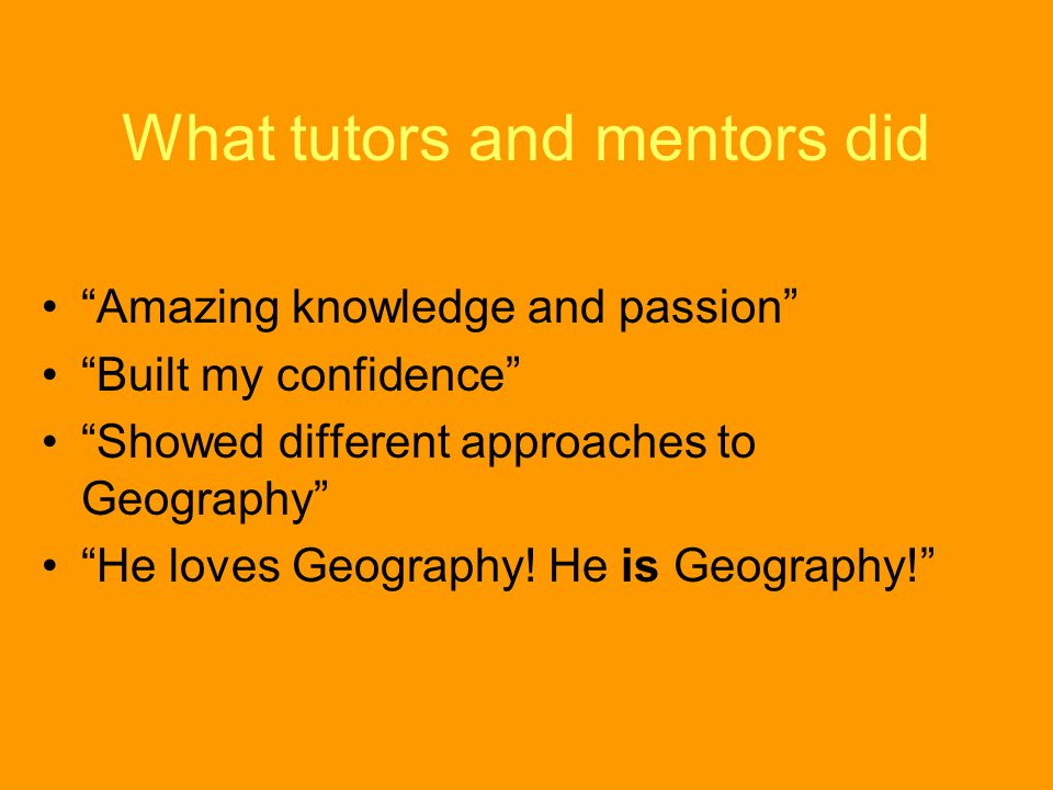 What tutors and mentors did Amazing knowledge and passion Built my confidence Showed different approaches to Geography He loves Geography.