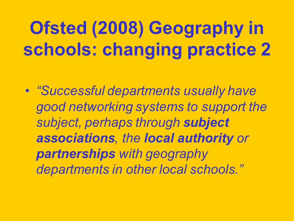 Ofsted (2008) Geography in schools: changing practice 2 Successful departments usually have good networking systems to support the subject, perhaps th