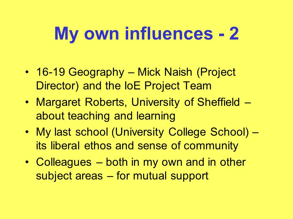 My own influences - 2 16-19 Geography – Mick Naish (Project Director) and the IoE Project Team Margaret Roberts, University of Sheffield – about teaching and learning My last school (University College School) – its liberal ethos and sense of community Colleagues – both in my own and in other subject areas – for mutual support