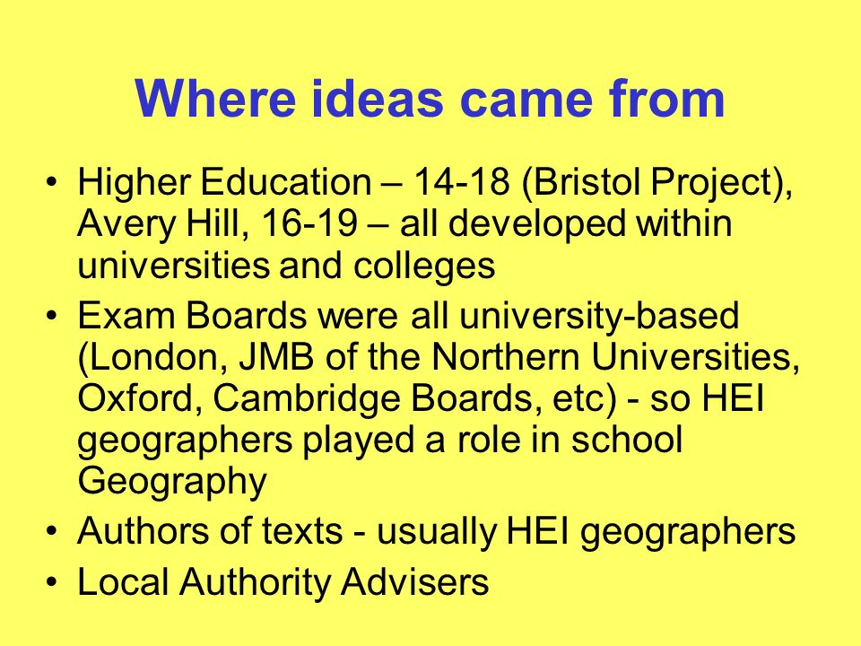Where ideas came from Higher Education – 14-18 (Bristol Project), Avery Hill, 16-19 – all developed within universities and colleges Exam Boards were all university-based (London, JMB of the Northern Universities, Oxford, Cambridge Boards, etc) - so HEI geographers played a role in school Geography Authors of texts - usually HEI geographers Local Authority Advisers