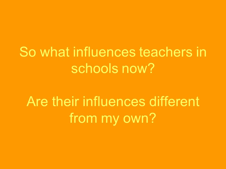 So what influences teachers in schools now? Are their influences different from my own?