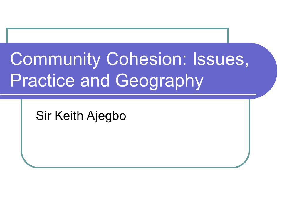 Community Cohesion: Issues, Practice and Geography Sir Keith Ajegbo