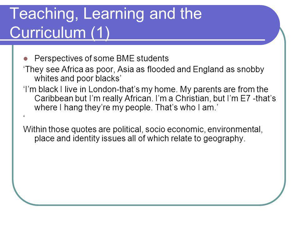 Teaching, Learning and the Curriculum (1) Perspectives of some BME students They see Africa as poor, Asia as flooded and England as snobby whites and poor blacks Im black I live in London-thats my home.
