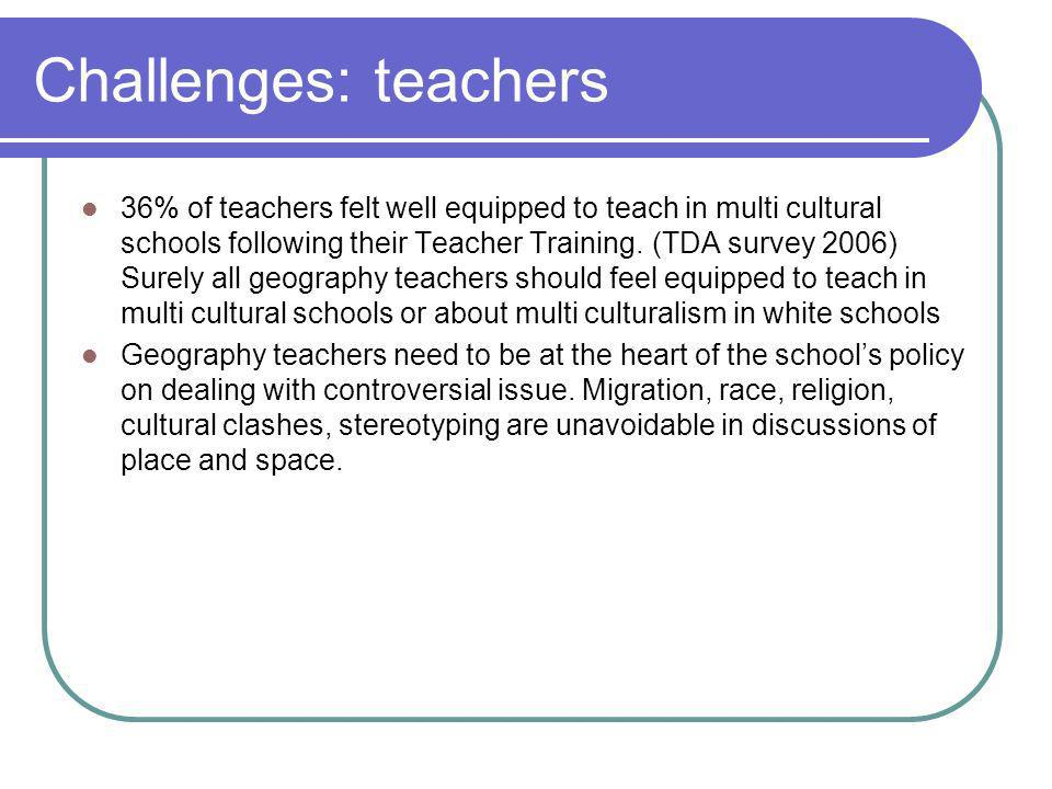 Challenges: teachers 36% of teachers felt well equipped to teach in multi cultural schools following their Teacher Training.