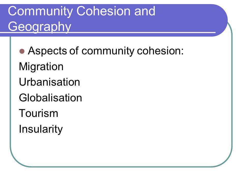 Community Cohesion and Geography Aspects of community cohesion: Migration Urbanisation Globalisation Tourism Insularity